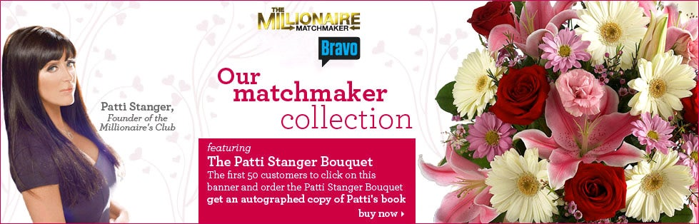 Our matchmaker collection. Patti Stanger, Founder of Millionaire's Club. Featuring The Patti Stanger Bouquet > The first 50 customers to click on this banner and order the Patti Stanger Bouquet get an autographed copy of Patti's book. Buy now >
